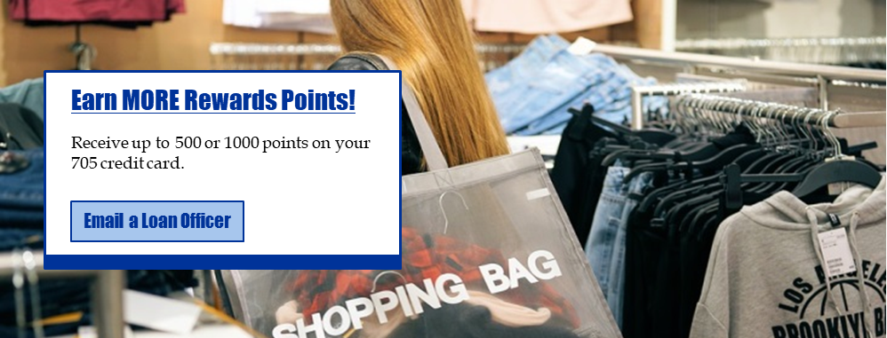 Earn More Rewards Points! Receive up to 500 or 1000 points on your 705 credit card. Email a loan officer.