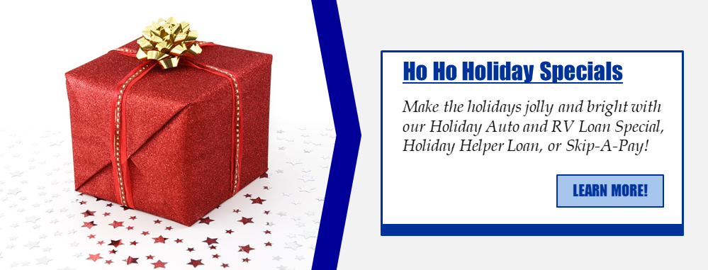 Ho Ho Holiday Specials Make the holidays jolly and bright with our Holiday Auto and RV Loan Special, Holiday Helper Loan, or Skip-A-Pay! Learn more.