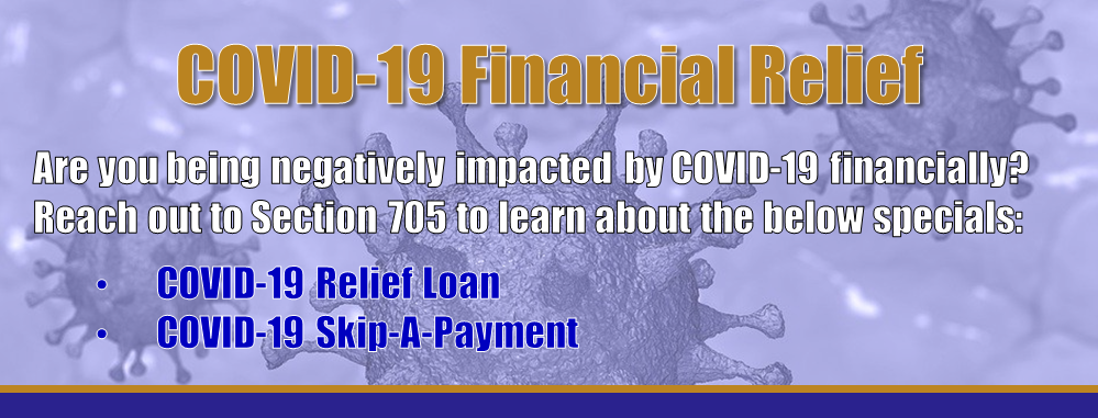 COVID-19 Financial Relief - Are you being negatively impacted by COVID-19 financially? Reach out to Section 705 to learn about the below specials: COVID-19 Relief Loan and the COVID-19 Skip-A-Payment.
