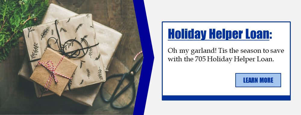 Holiday Helper Loan: Oh my garland! Tis the season to save with the 705 Holiday Helper Loan. Learn more!