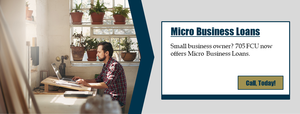 Micro Business Loans Small business owner? 705 FCU now offers Micro Business Loans. Call, today!