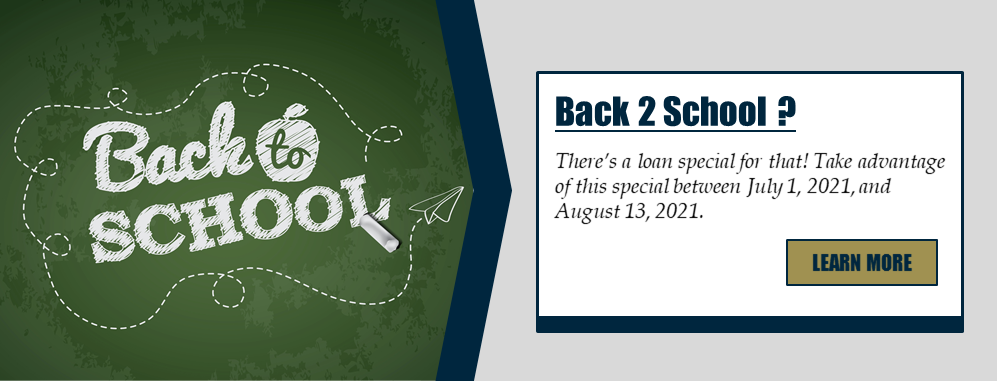 Back 2 School ? There's a loan special for that! Take advantage of this special between July 1, 2021, and August 13, 2021. Learn more!