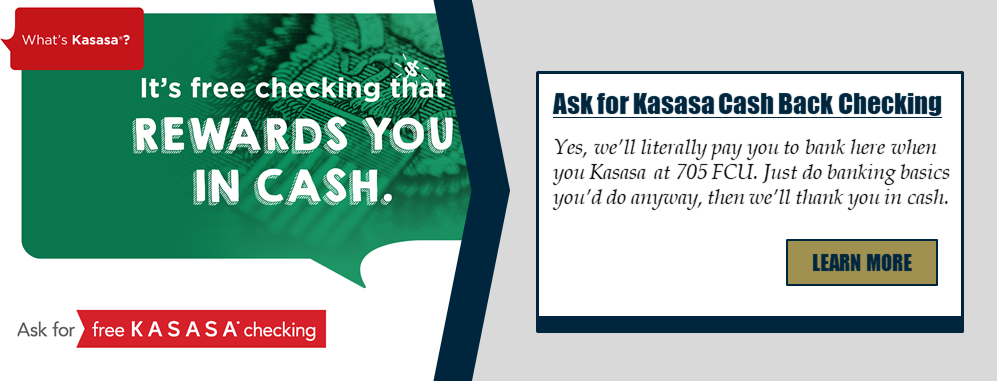 What's Kasasa? It's a free checking that rewards you in cash. Ask for free Kasasa Checking. Ask for Kasasa Cash Back Checking. Yes, we'll literally pay you to bank here when you Kasasa at Section 705 FCU. Just do banking basics you'd do anyway, then we'll thank you in cash. Learn more!