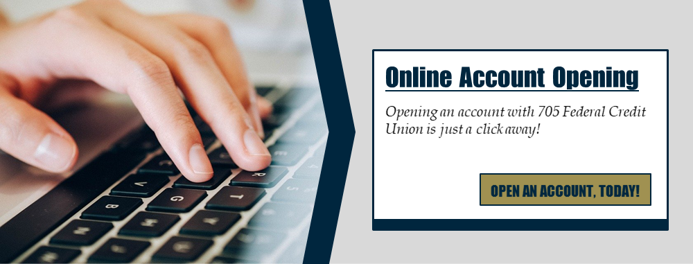 Online Account Opening: Opening an account with 705 Federal Credit Union is just a click away! Open an account, today!