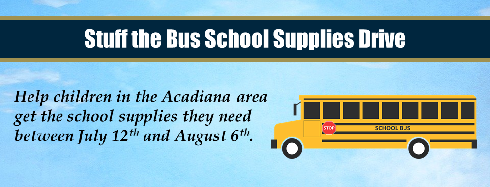Stuff the Bus School Supplies Drive: Help children in the Acadiana area get the school supplies they need between July 12th and August 6th.