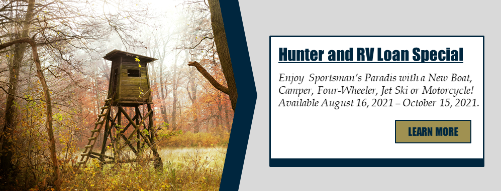 Hunter and RV Loan Special: Enjoy Sportsman's Paradis with a New Boat, Camper, Four-Wheeler, Jet Ski, or Motorcycle! Available August 16, 2021 - October 15, 2021. Learn more!