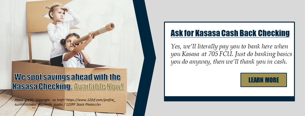 We spot savings ahead with the Kasasa Checking. Available Now! Ask for Kasasa Cash Back Checking. Yes, we'll literally pay you to bank here when you Kasasa at 705 FCU. Just do banking basics you do anyway, then we'll thank you in cash. Learn more!