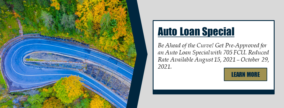 Auto Loan Special: Be ahead of the Curve! Get Pre-Approved for an Auto Loan Special with 705 FCU. Reduced Rare Available August 15, 2021 - October 29, 2021. Learn more!